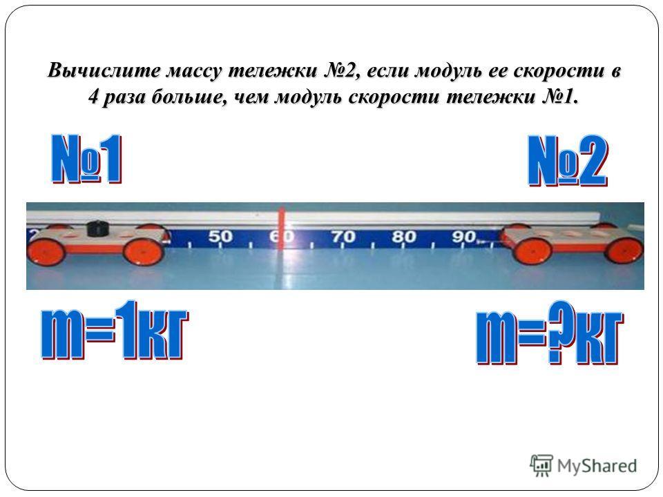 Вычислите массу тележки 2, если модуль ее скорости в 4 раза больше, чем модуль скорости тележки 1.