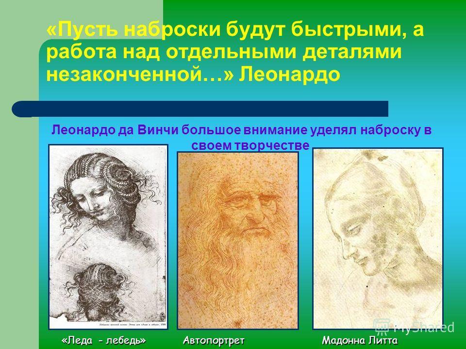 Леонардо да Винчи большое внимание уделял наброску в своем творчестве «Пусть наброски будут быстрыми, а работа над отдельными деталями незаконченной…» Леонардо Автопортрет Мадонна Литта «Леда - лебедь»