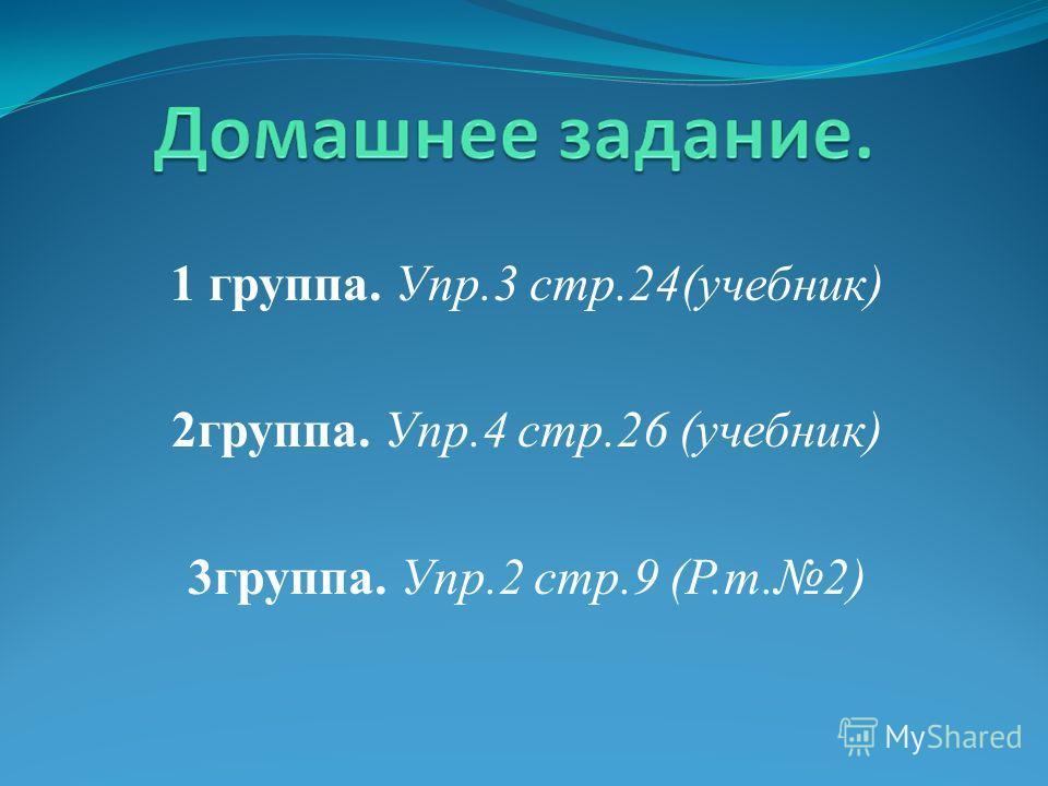 1 группа. Упр.3 стр.24(учебник) 2группа. Упр.4 стр.26 (учебник) 3группа. Упр.2 стр.9 (Р.т.2)