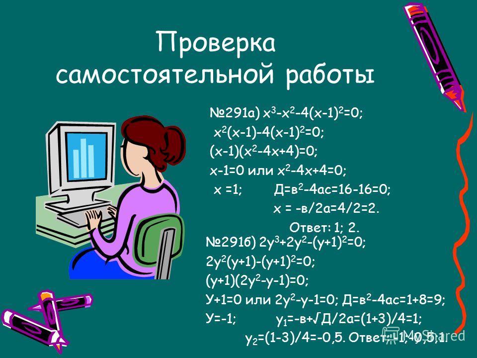 Проверка самостоятельной работы 289а) х 5 – х 3 = 0 [ б) х 6 = 4х 4 х 3 ( х 2 – 1)=0 х 6 – 4х 4 =0 х 3 =0 или х 2 -1=0 х 4 (х 2 -4)=0 х 1 =0; х 2 =1; х 3 =-1. х 4 =0 или х 2 -4=0 Ответ: -1; 0; 1. х 1 =0; х 2 =2; х 3 =-2. Ответ: -2; 0; 2.]