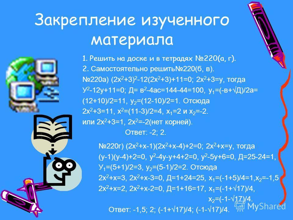 Метод введения новой переменной Рассмотрим примеры решения уравнений этим методом. Например: (х 2 -5х+4)(х 2 -5х+6)=120. После преоб- разования, получим Х 4 -10х 3 +35х 2 -50х-96=0, для которого трудно найти способ решения. Но, в выражение х 2 -5х дв