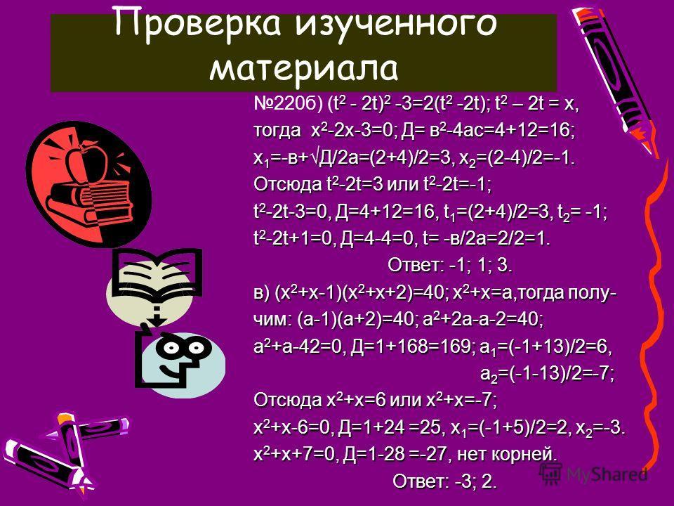 Закрепление изученного материала 220г) (2х 2 +х-1)(2х 2 +х-4)+2=0; 2х 2 +х=у, тогда (у-1)(у-4)+2=0, у 2 -4у-у+4+2=0, у 2 -5у+6=0, Д=25-24=1, У 1 =(5+1)/2=3, у 2 =(5-1)/2=2. Отсюда 2х 2 +х=3, 2х 2 +х-3=0, Д=1+24=25, х 1 =(-1+5)/4=1,х 2 =-1,5 2х 2 +х=2