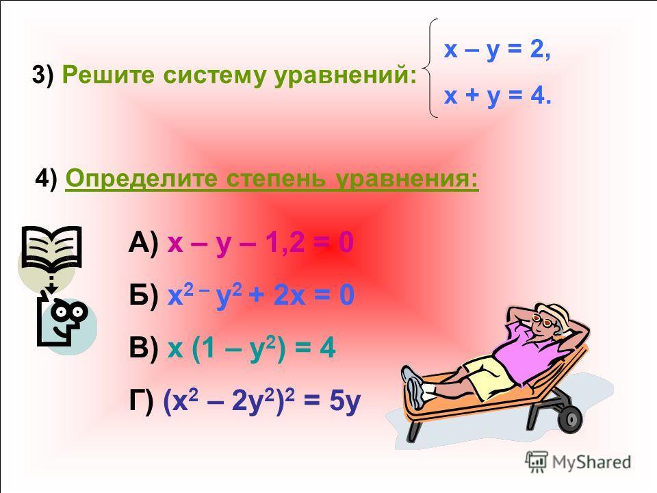 3) Решите систему уравнений: x – y = 2, x + y = 4. 4) Определите степень уравнения: А) x – y – 1,2 = 0 Б) x 2 – y 2 + 2x = 0 В) x (1 – y 2 ) = 4 Г) (x 2 – 2y 2 ) 2 = 5y