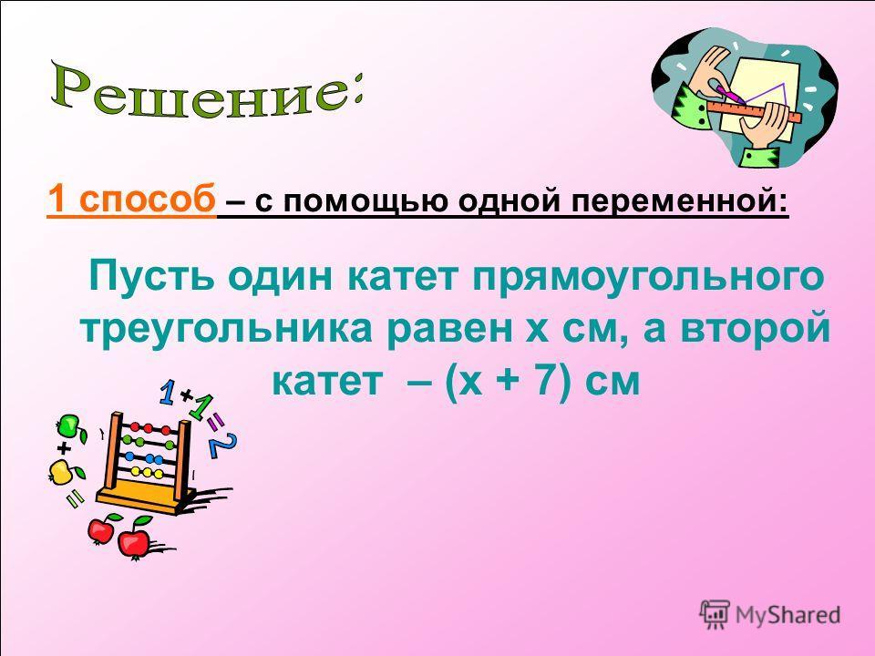 1 способ – с помощью одной переменной: Пусть один катет прямоугольного треугольника равен x см, а второй катет – (x + 7) см