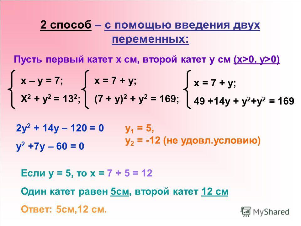 2 способ – с помощью введения двух переменных: Пусть первый катет x см, второй катет y см (x>0, y>0) x – y = 7; X 2 + y 2 = 13 2 ; x = 7 + y; (7 + y) 2 + y 2 = 169; x = 7 + y; 49 +14y + y 2 +y 2 = 169 2y 2 + 14y – 120 = 0 y 2 +7y – 60 = 0 y 1 = 5, y