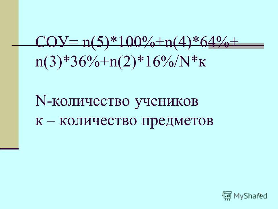 49 СОУ= n(5)*100%+n(4)*64%+ n(3)*36%+n(2)*16%/N*к N-количество учеников к – количество предметов