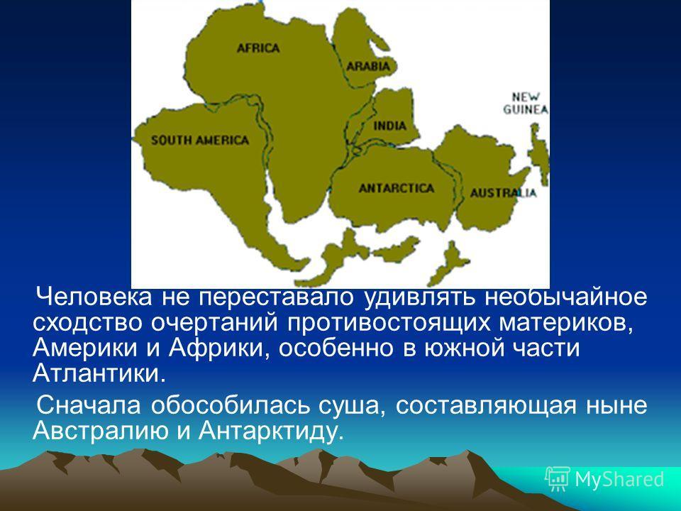 Человека не переставало удивлять необычайное сходство очертаний противостоящих материков, Америки и Африки, особенно в южной части Атлантики. Сначала обособилась суша, составляющая ныне Австралию и Антарктиду.