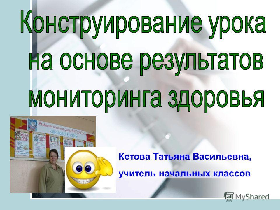 Кетова Татьяна Васильевна, учитель начальных классов