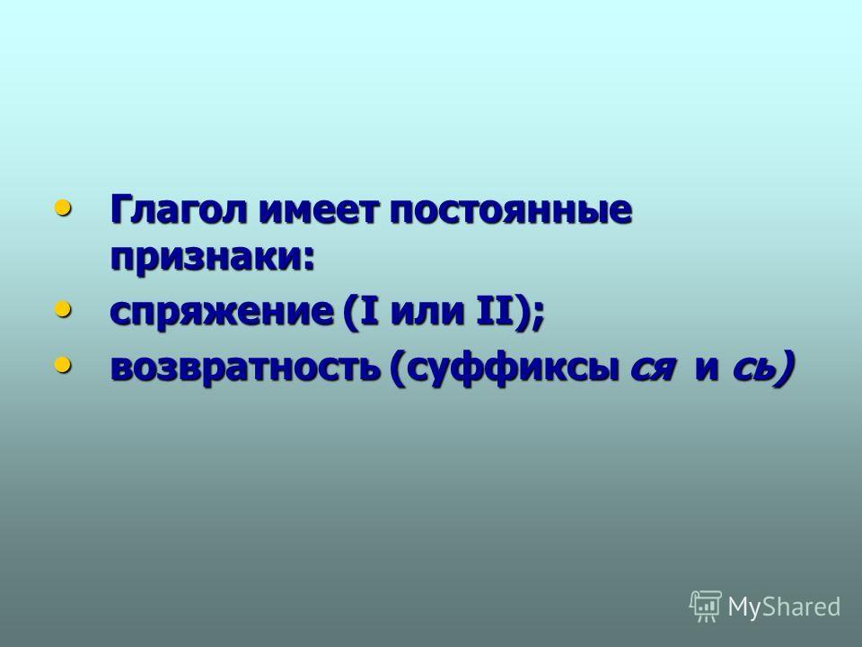Глагол имеет постоянные признаки: Глагол имеет постоянные признаки: спряжение (I или II); спряжение (I или II); возвратность (суффиксы ся и сь) возвратность (суффиксы ся и сь)
