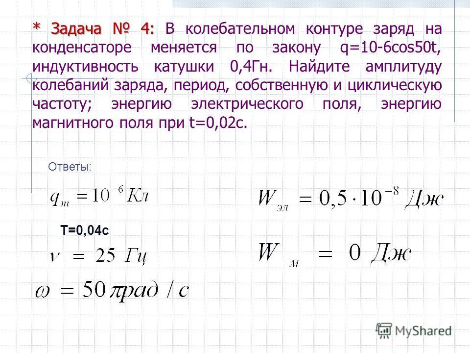 * Задача 4: * Задача 4: В колебательном контуре заряд на конденсаторе меняется по закону q=10-6cos50t, индуктивность катушки 0,4Гн. Найдите амплитуду колебаний заряда, период, собственную и циклическую частоту; энергию электрического поля, энергию ма