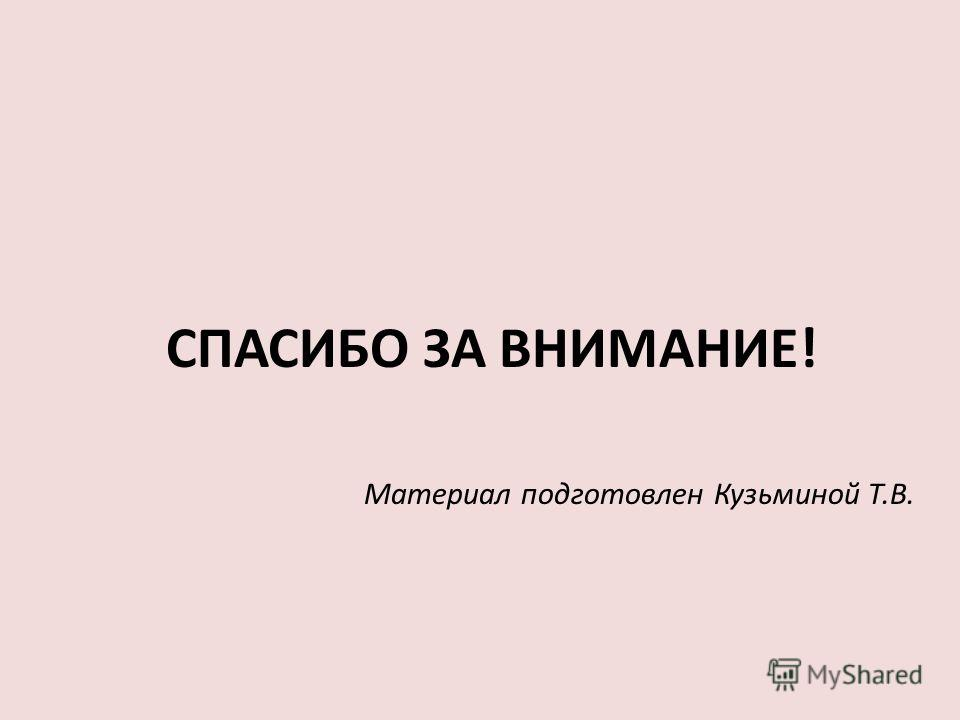 СПАСИБО ЗА ВНИМАНИЕ! Материал подготовлен Кузьминой Т.В.