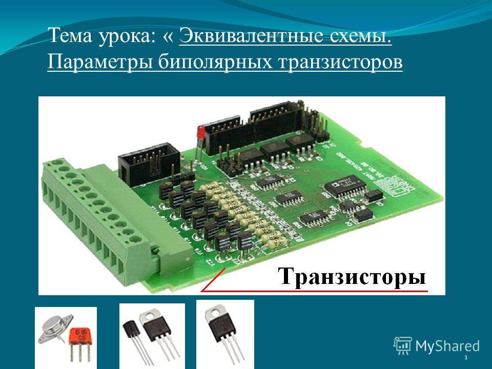 1 Тема урока: « Эквивалентные схемы. Параметры биполярных транзисторов