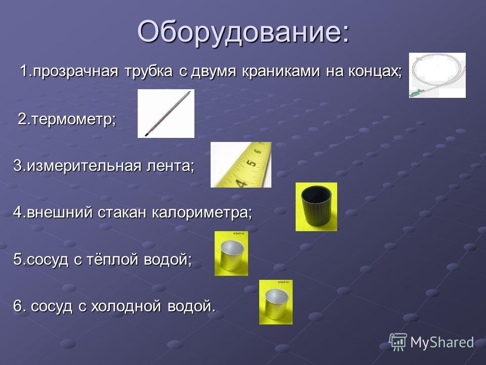 Оборудование: 1.прозрачная трубка с двумя краниками на концах; 1.прозрачная трубка с двумя краниками на концах; 2.термометр; 2.термометр; 3.измерительная лента; 4.внешний стакан калориметра; 5.сосуд с тёплой водой; 6. сосуд с холодной водой.