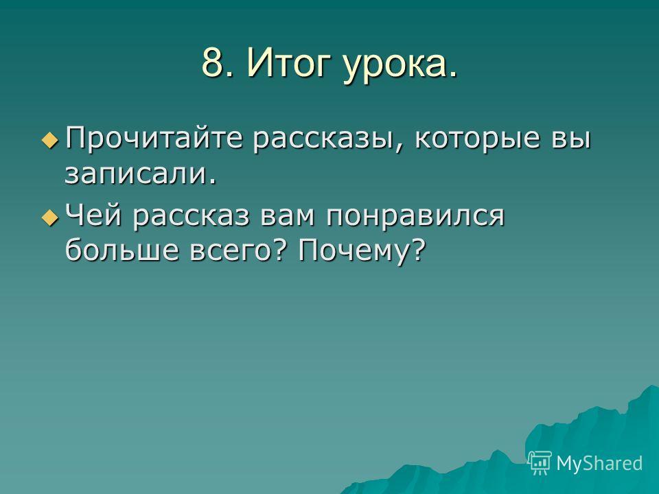8. Итог урока. Прочитайте рассказы, которые вы записали. Чей рассказ вам понравился больше всего? Почему?