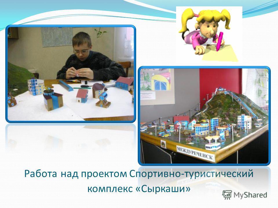 Работа над проектом Спортивно-туристический комплекс «Сыркаши»
