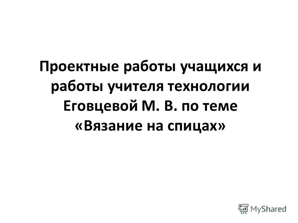Проектные работы учащихся и работы учителя технологии Еговцевой М. В. по теме «Вязание на спицах»