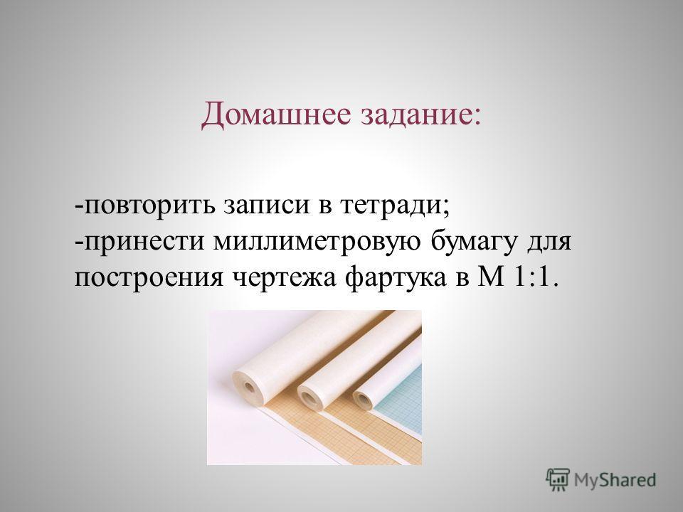 Домашнее задание: -повторить записи в тетради; -принести миллиметровую бумагу для построения чертежа фартука в М 1:1.