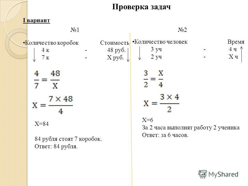Проверка задач I вариант Количество коробок Стоимость 4 к - 48 руб. 7 к - Х руб. Х=84 84 рубля стоят 7 коробок. Ответ: 84 рубля. Количество человек Время 3 уч - 4 ч 2 уч - Х ч Х=6 За 2 часа выполнят работу 2 ученика Ответ: за 6 часов. 12