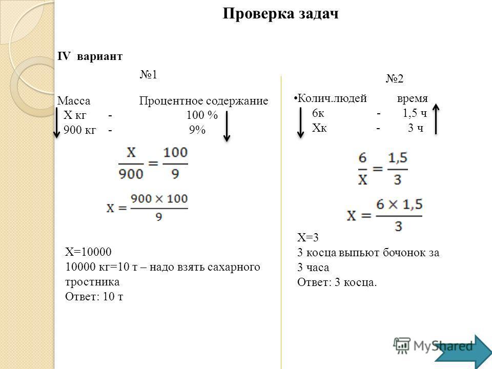 IV вариант Масса Процентное содержание Х кг - 100 % 900 кг - 9% Х=10000 10000 кг=10 т – надо взять сахарного тростника Ответ: 10 т Колич.людей время 6к - 1,5 ч Хк - 3 ч Х=3 3 косца выпьют бочонок за 3 часа Ответ: 3 косца. Проверка задач 1 2