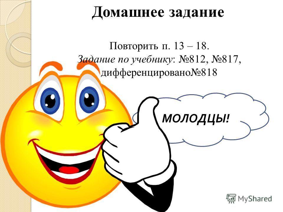 МОЛОДЦЫ ! Домашнее задание Повторить п. 13 – 18. Задание по учебнику: 812, 817, дифференцировано818