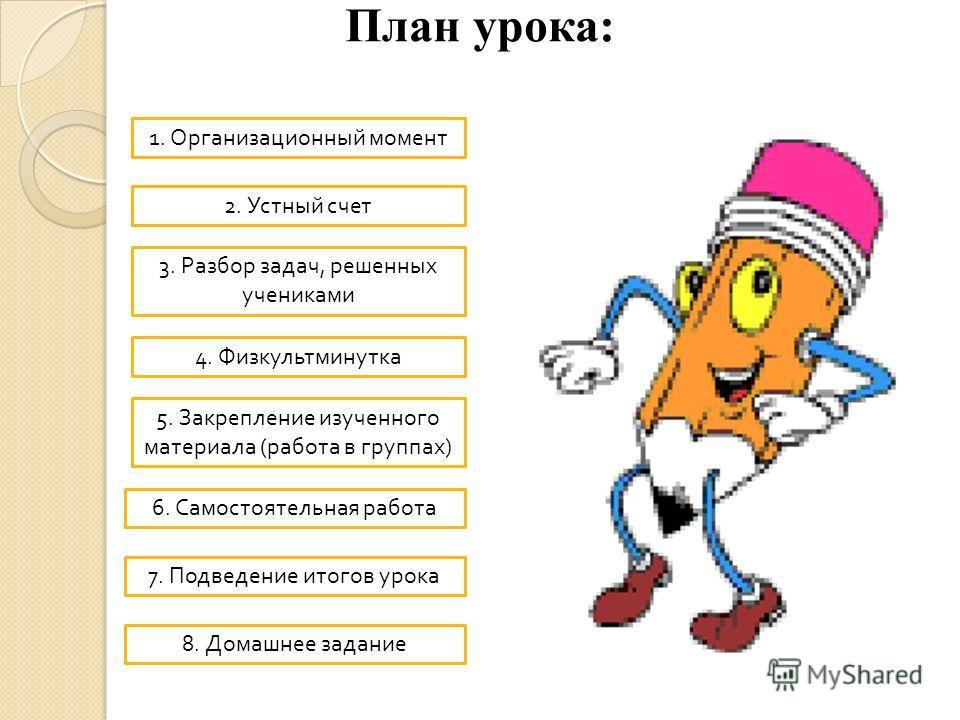 План урока: 1. Организационный момент 2. Устный счет 3. Разбор задач, решенных учениками 4. Физкультминутка 5. Закрепление изученного материала ( работа в группах ) 6. Самостоятельная работа 7. Подведение итогов урока 8. Домашнее задание