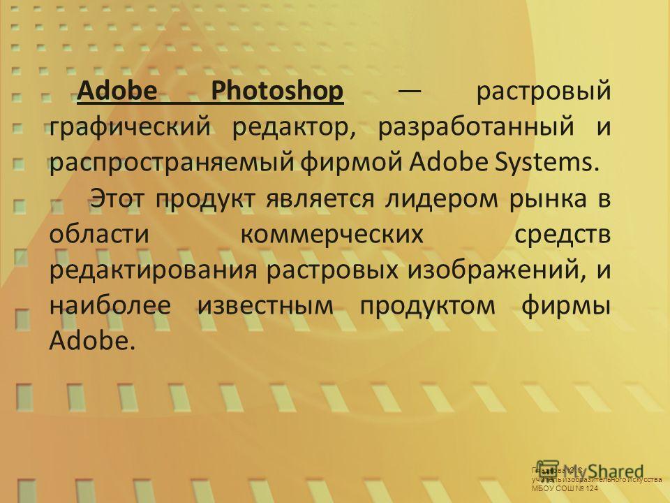 Гладкова Ю.С. учитель изобразительного искусства МБОУ СОШ 124 Adobe Photoshop растровый графический редактор, разработанный и распространяемый фирмой Adobe Systems. Этот продукт является лидером рынка в области коммерческих средств редактирования рас