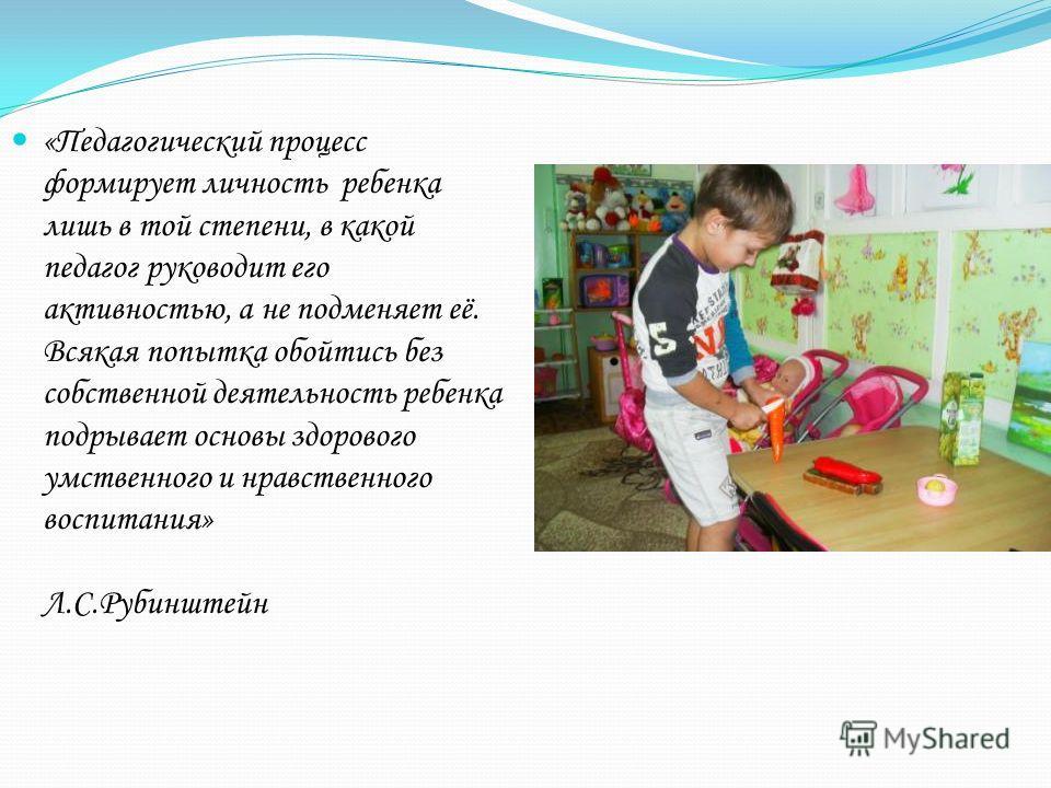 «Педагогический процесс формирует личность ребенка лишь в той степени, в какой педагог руководит его активностью, а не подменяет её. Всякая попытка обойтись без собственной деятельность ребенка подрывает основы здорового умственного и нравственного в
