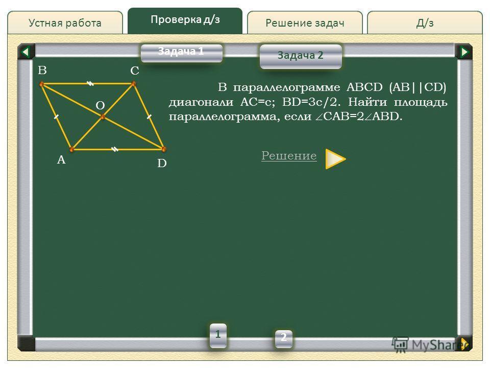 Д/зД/зРешение задач Проверка д/з Устная работа Проверка д/з Задача 2 В параллелограмме ABCD (AB||CD) диагонали AC=c; BD=3с/2. Найти площадь параллелограмма, если CAB=2 ABD. Решение A C D O B Задача 1 1 2