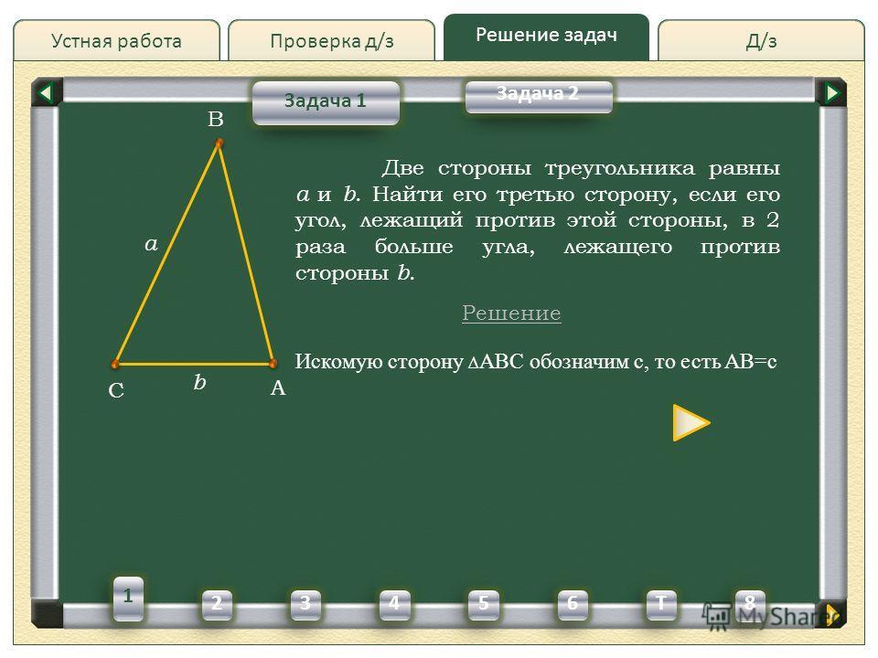 Д/зД/зПроверка д/з Решение задач Устная работа Проверка д/з Задача 1 Задача 2 Две стороны треугольника равны a и b. Найти его третью сторону, если его угол, лежащий против этой стороны, в 2 раза больше угла, лежащего против стороны b. Решение A C B a