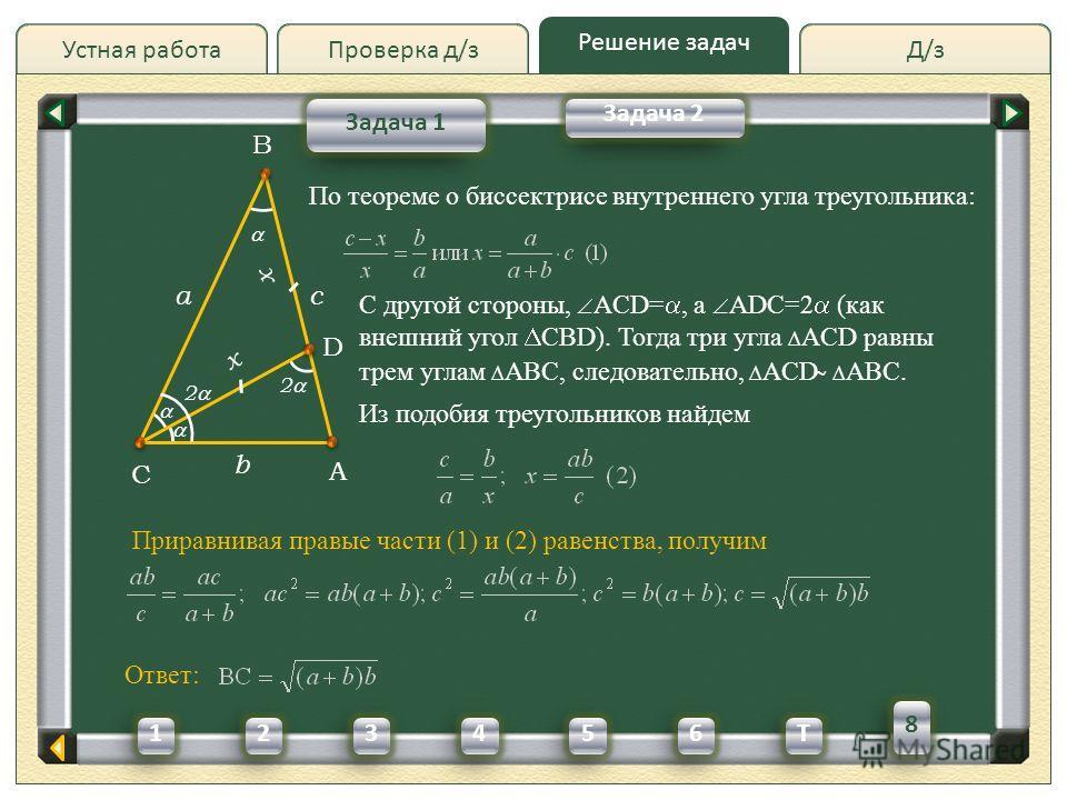 Д/зД/зПроверка д/з Решение задач Устная работа Проверка д/з Задача 1 Задача 2 A C B a b Из подобия треугольников найдем c Приравнивая правые части (1) и (2) равенства, получим 2 D x x По теореме о биссектрисе внутреннего угла треугольника: С другой с