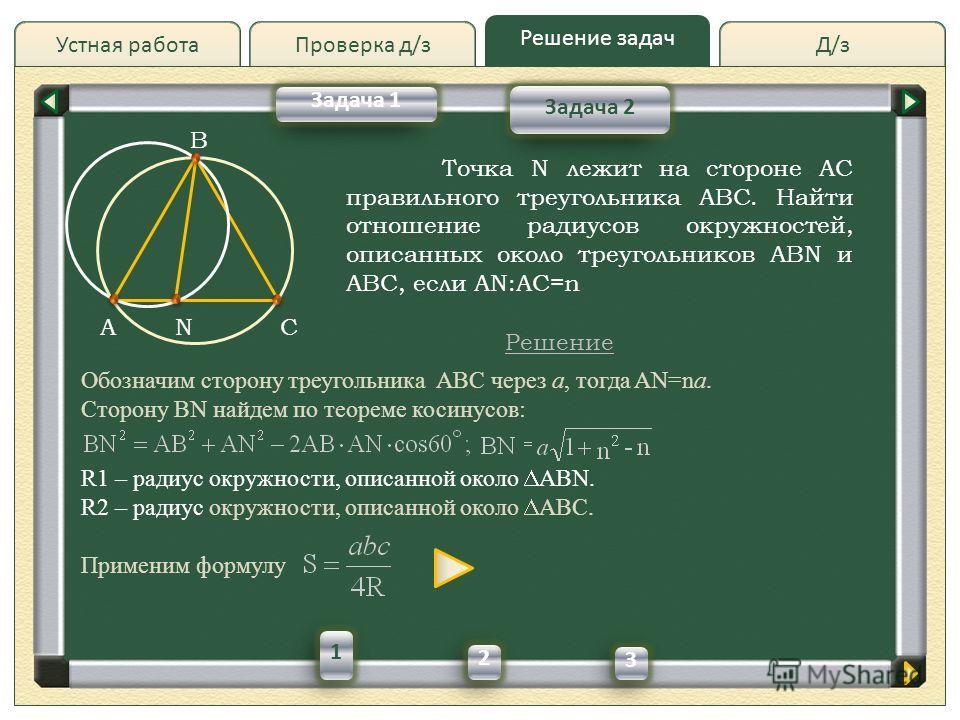 Д/зД/зПроверка д/з Решение задач Устная работа Проверка д/з Точка N лежит на стороне AC правильного треугольника ABC. Найти отношение радиусов окружностей, описанных около треугольников ABN и ABC, если AN:AC=n Решение Задача 1 Задача 2 B ACN Обозначи