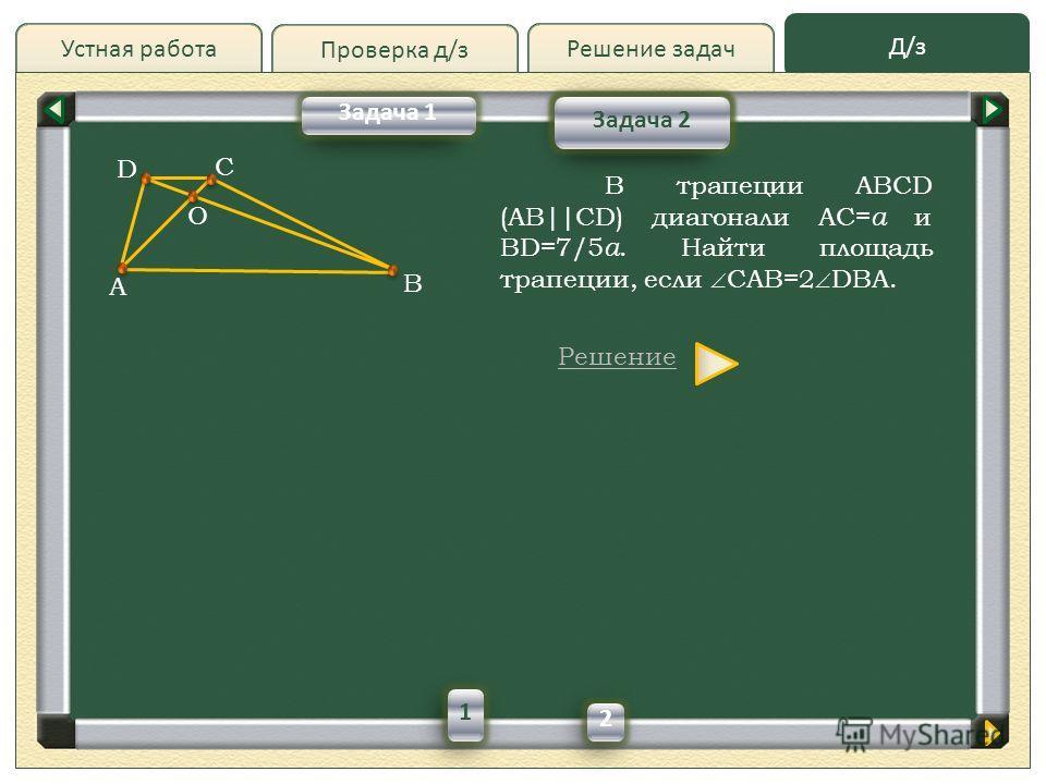 Проверка д/з Д/зД/з Решение задач Устная работа Проверка д/з Задача 2 Задача 1 В трапеции ABCD (AB||CD) диагонали AC= a и BD=7/5 a. Найти площадь трапеции, если CAB=2 DBA. Решение A D B C О 1 2