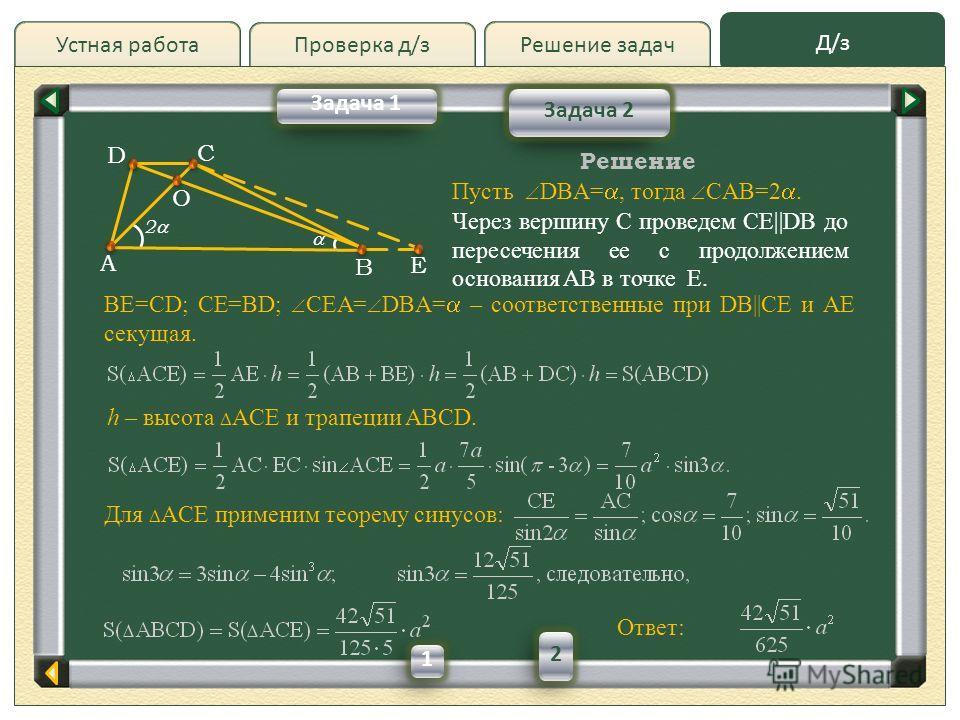 Проверка д/з Д/зД/з Решение задачУстная работа Проверка д/з Задача 2 Задача 1 A D B C О E Решение Пусть DBA=, тогда CAB=2. BE=CD; CE=BD; CEA= DBA= – соответственные при DB||CE и AE секущая. Ответ: Через вершину C проведем CE||DB до пересечения ее с п