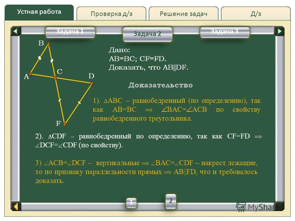 Д/зД/зРешение задач Устная работа Проверка д/з Задача 2 Задача 1Задача 3 A D F B Дано: AB=BC; CF=FD. Доказать, что AB || DF. C Доказательство 1). ABC – равнобедренный (по определению), так как AB=BC BAC= ACB по свойству равнобедренного треугольника.
