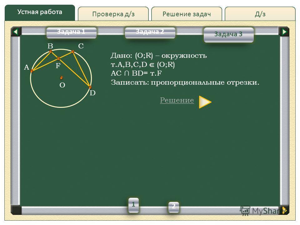 Д/зД/зРешение задач Устная работа Проверка д/з Задача 2 Задача 3 Задача 1 B A C O D F Дано: (O;R) – окружность т.A,B,C,D (O;R) AC BD= т.F Записать: пропорциональные отрезки. Решение 1 2