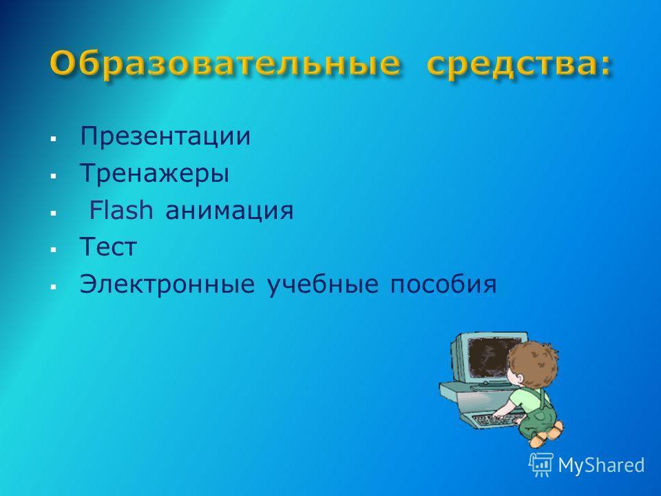 Презентации Тренажеры Flash анимация Тест Электронные учебные пособия