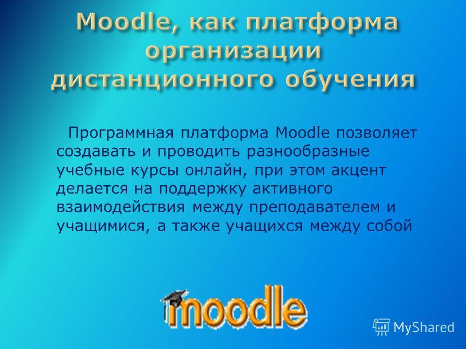 Программная платформа Moodle позволяет создавать и проводить разнообразные учебные курсы онлайн, при этом акцент делается на поддержку активного взаимодействия между преподавателем и учащимися, а также учащихся между собой