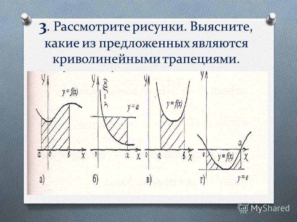3. Рассмотрите рисунки. Выясните, какие из предложенных являются криволинейными трапециями.