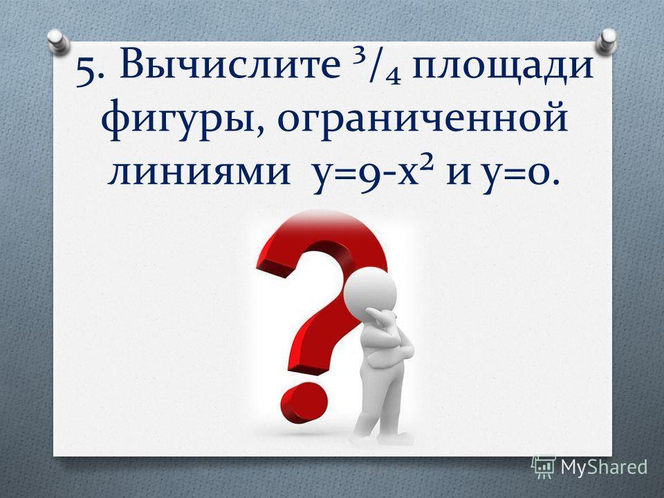 5. Вычислите ³/ площади фигуры, ограниченной линиями y=9-x² и y=0.