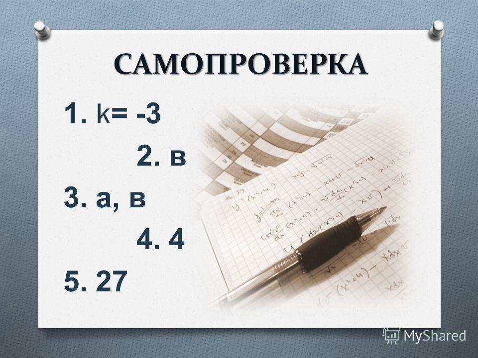 САМОПРОВЕРКА 1. k= -3 2. в 3. а, в 4. 4 5. 27