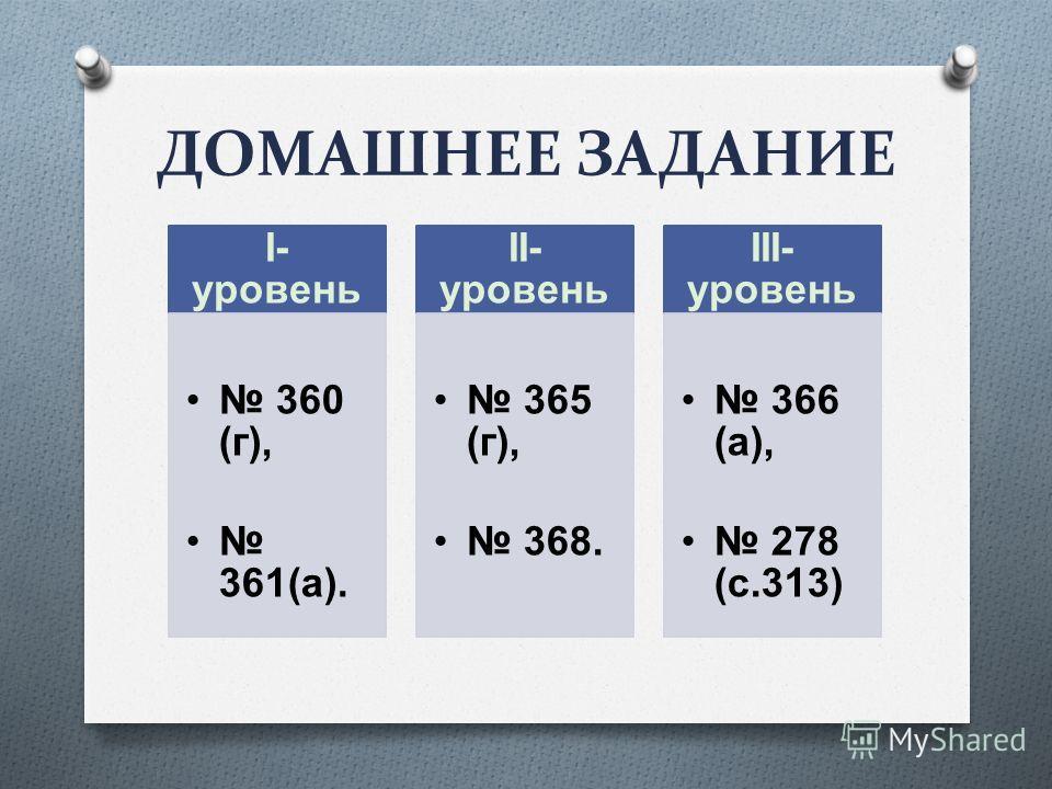 ДОМАШНЕЕ ЗАДАНИЕ Ι- уровень 360 (г), 361(а). ΙΙ- уровень 365 (г), 368. ΙΙΙ- уровень 366 (а), 278 (с.313)
