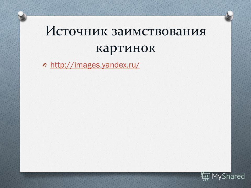 Источник заимствования картинок O http://images.yandex.ru/ http://images.yandex.ru/