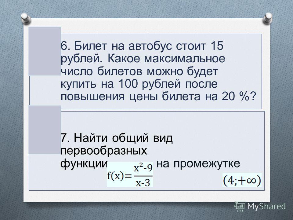 6. Билет на автобус стоит 15 рублей. Какое максимальное число билетов можно будет купить на 100 рублей после повышения цены билета на 20 %? 7. Найти общий вид первообразных функции на промежутке