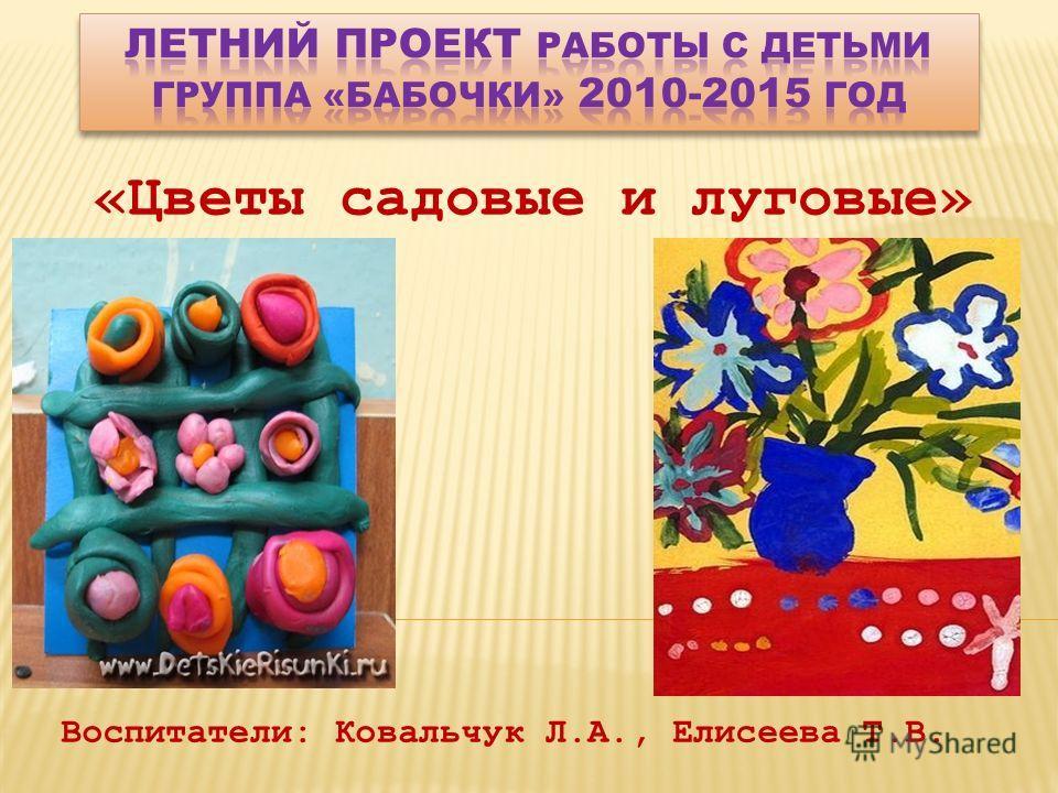 «Цветы садовые и луговые» Воспитатели: Ковальчук Л.А., Елисеева Т.В.