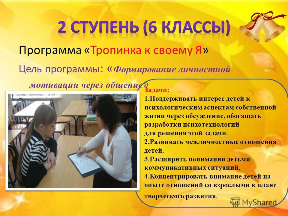 Программа «Тропинка к своему Я» Цель программы : « Формирование личностной мотивации через общение » Задачи: 1.Поддерживать интерес детей к психологическим аспектам собственной жизни через обсуждение, обогащать разработки психотехнологий для решения