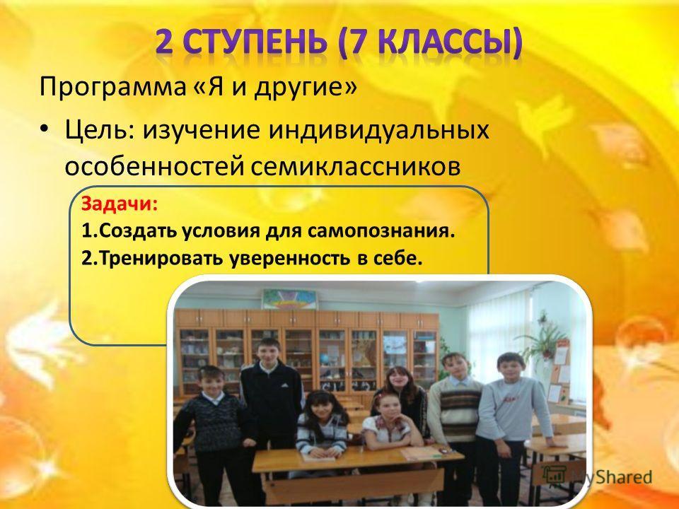 Программа «Я и другие» Цель: изучение индивидуальных особенностей семиклассников Задачи: 1.Создать условия для самопознания. 2.Тренировать уверенность в себе.