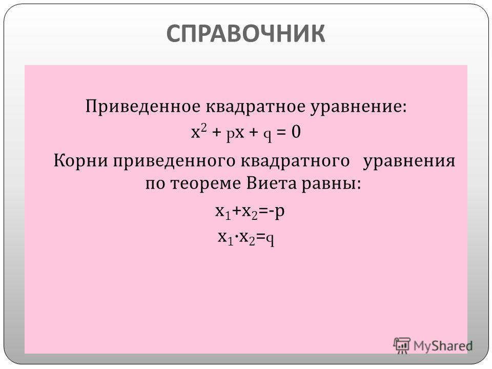 СПРАВОЧНИК Приведенное квадратное уравнение : х 2 + p х + q = 0 Корни приведенного квадратного уравнения по теореме Виета равны : х 1 + х 2 =- р х 1 · х 2 =q