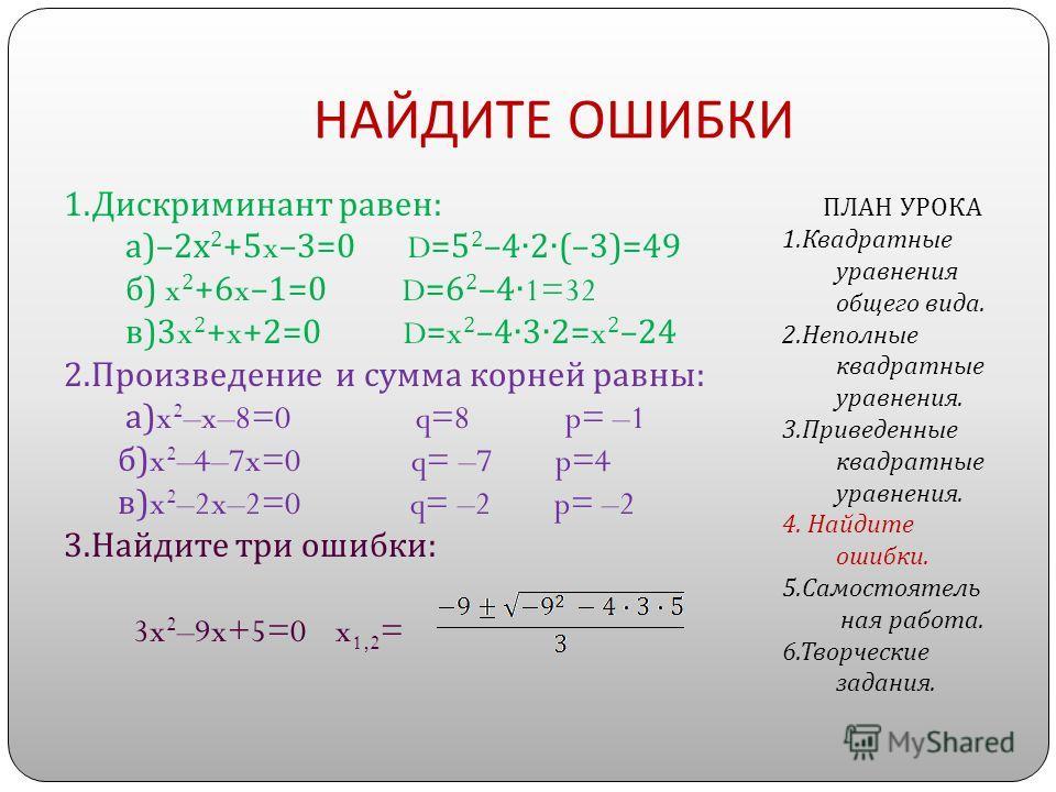 НАЙДИТЕ ОШИБКИ 1. Дискриминант равен : а )–2x 2 +5x–3=0 D=5 2 –42(–3)=49 б ) x 2 +6x–1=0 D=6 2 –41=32 в )3x 2 +x+2=0 D=x 2 –432=x 2 –24 2. Произведение и сумма корней равны : а )x 2 –x–8=0 q=8 p= –1 б )x 2 –4–7x=0 q= –7 p=4 в )x 2 –2x–2=0 q= –2 p= –2