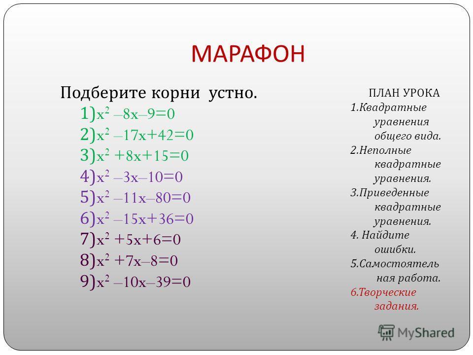 МАРАФОН Подберите корни устно. 1)x 2 –8x–9=0 2)x 2 –17x+42=0 3)x 2 +8x+15=0 4)x 2 –3x–10=0 5)x 2 –11x–80=0 6)x 2 –15x+36=0 7)x 2 +5x+6=0 8)x 2 +7x–8=0 9)x 2 –10x–39=0 ПЛАН УРОКА 1. Квадратные уравнения общего вида. 2. Неполные квадратные уравнения. 3