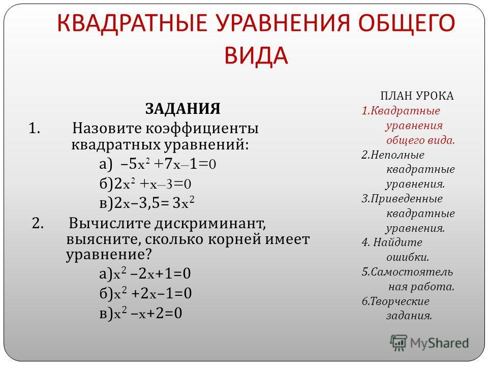 КВАДРАТНЫЕ УРАВНЕНИЯ ОБЩЕГО ВИДА ЗАДАНИЯ 1. Назовите коэффициенты квадратных уравнений : а ) –5x 2 +7x–1=0 б )2x 2 +x–3=0 в )2x–3,5= 3x 2 2. Вычислите дискриминант, выясните, сколько корней имеет уравнение ? а )x 2 –2x+1=0 б )x 2 +2x–1=0 в )x 2 –x+2=